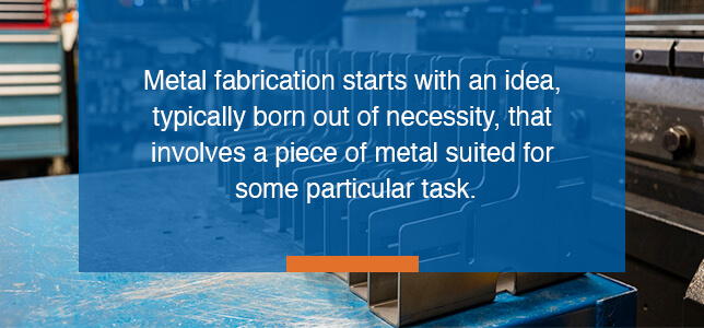 Metal fabrication starts with an idea that involves a piece of metal suited for some task